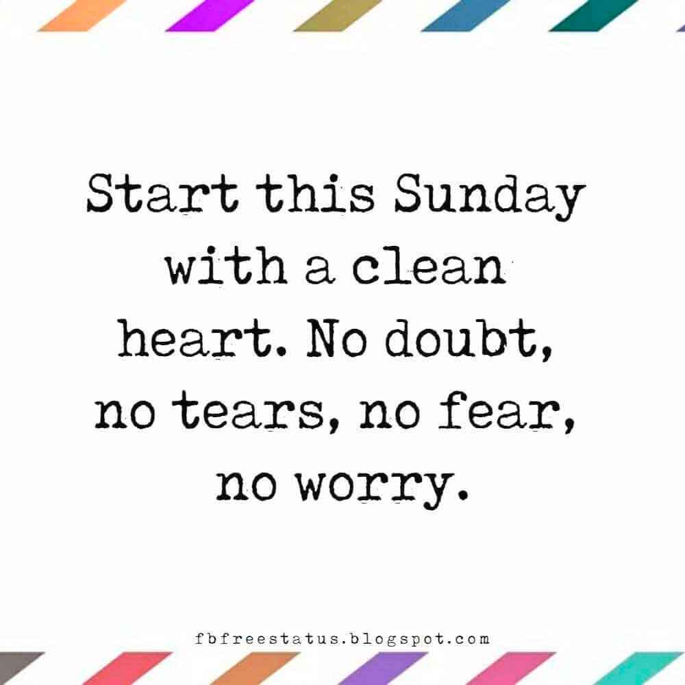 Start this Sunday with a clean heart. No doubt, no tears, no fear, no worry.