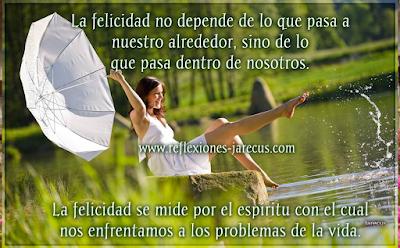 La felicidad no depende de lo que pasa a nuestro alrededor, sino de lo que pasa dentro de nosotros  La felicidad se mide por el espíritu con el cuál nos enfrentamos a los problemas de la vida.