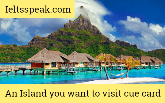 An Island you would Like to visit IELTS cue card