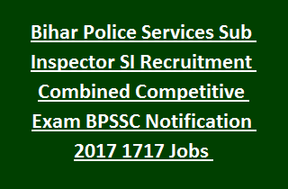 Bihar Police Services Sub Inspector SI Recruitment Combined Competitive Exam BPSSC Notification 2017 1717 Jobs