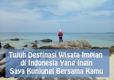 Tujuh Destinasi Wisata Impian di Indonesia Yang Ingin Saya Kunjungi