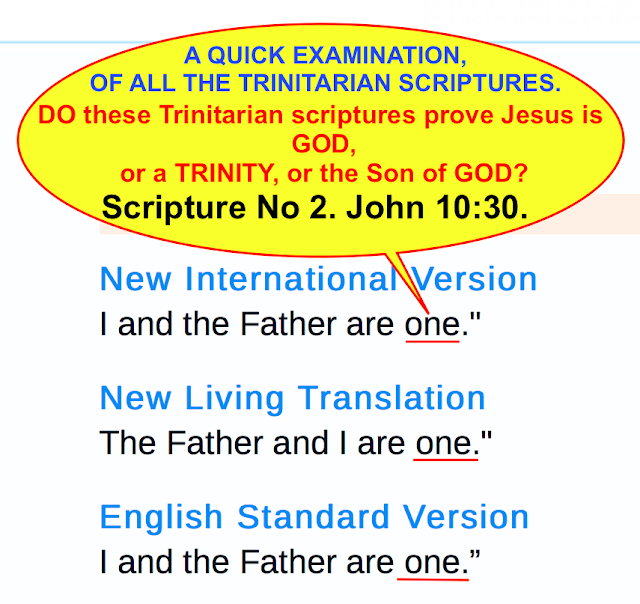 A QUICK EXAMINATION OF ALL THE TRINITARIAN SCRIPTURES. DO these Trinitarian scriptures prove Jesus is GOD or a TRINITY, or the Son of GOD? NO 2. JOHN 10:30.