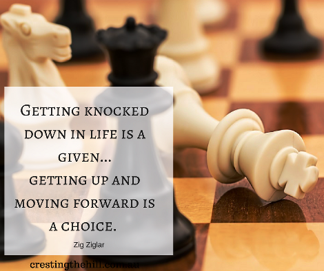 Getting knocked down in life is a given... getting up and moving forward is a choice.