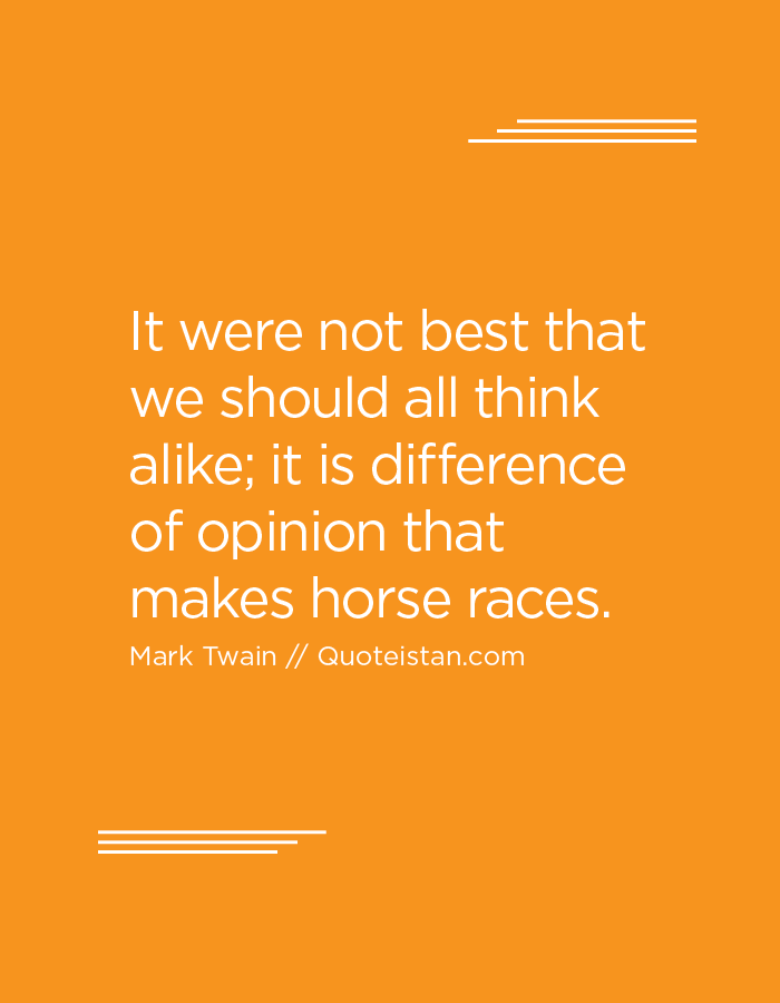 It were not best that we should all think alike; it is difference of opinion that makes horse races.