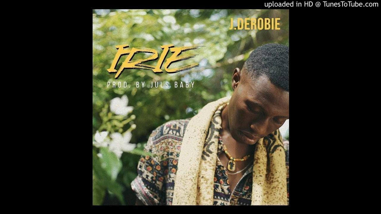 LYRICS: J Derobie - Irie (Prod By Julz)