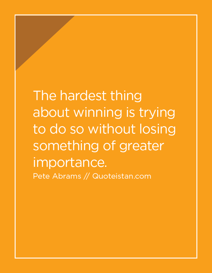 The hardest thing about winning is trying to do so without losing something of greater importance.