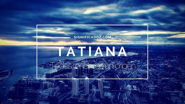 Significado del Nombre Tatiana ¿Que significa?