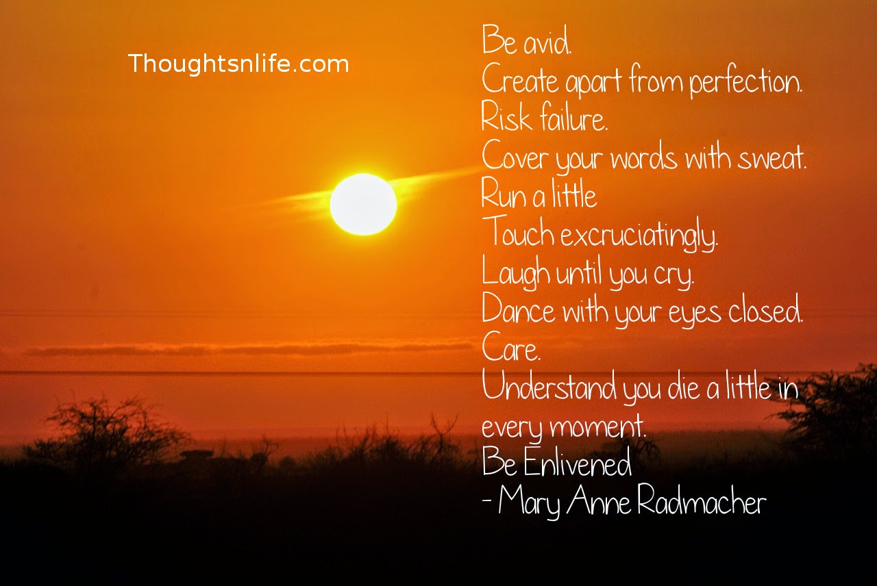 Thoughtsnlife.com : Be avid. Create apart from perfection. Risk failure. Cover your words with sweat. Run a little Touch excruciatingly. Laugh until you cry. Dance with your eyes closed. Care. Understand you die a little in every moment. Be Enlivened - Mary Anne Radmacher