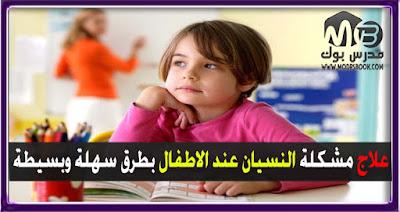 علاج مشكلة النسيان عند الاطفال في المذاكرة والامتحانات بطرق ذهبية