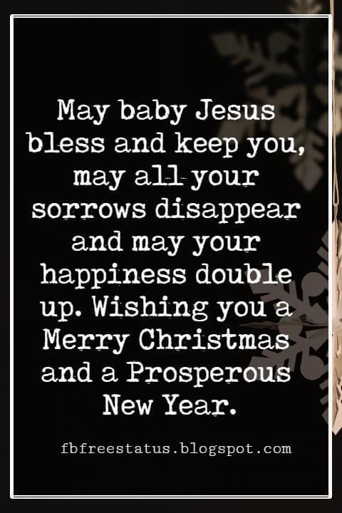 Merry Christmas Wishes Text, May baby Jesus bless and keep you, may all your sorrows disappear and may your happiness double up. Wishing you a Merry Christmas and a Prosperous New Year.