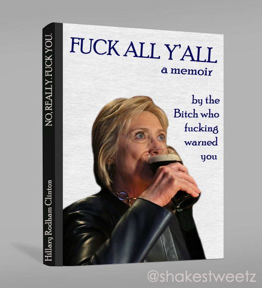 photoshopped image of a book cover featuring a photo of Hillary Clinton drinking a beer, the title of which is: 'Fuck All, Y'all: A Memoir' by the Bitch who fucking warned you