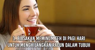 Biasakan meminum teh di pagi hari untuk Menghilangkan Racun Dalam Tubuh