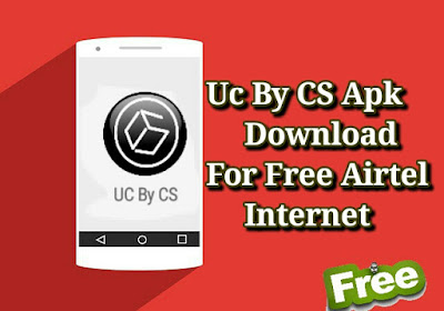 UC By CS Apk Download For Airtel Free Internet.