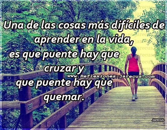 Una de las cosas más difíciles de aprender en la vida es que puente hay que cruzar y que puente hay que quemar.