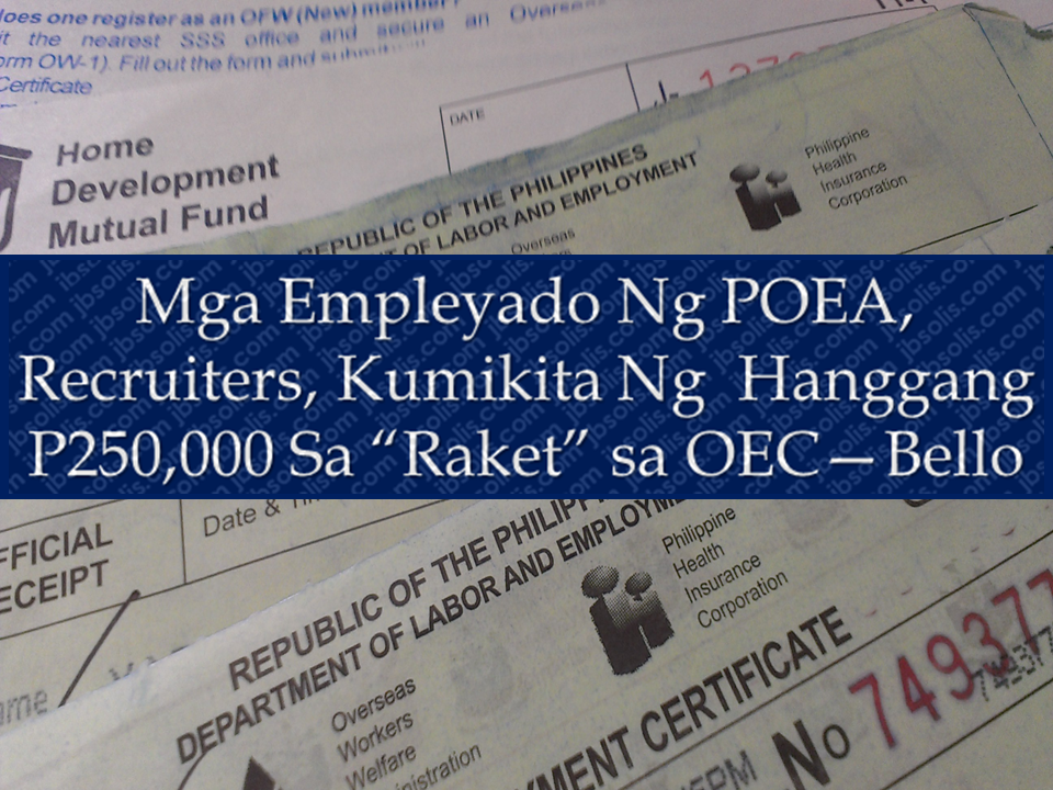 "Labor secretary Silvestre Bello III disclosed the reason which prompted his office to suspend anew the issuance of OECs. Bello revealed that some corrupt POEA employees and recruitment agencies make an awful lot of cash through issuance of OEC. They have also been receiving reports of rampant illegal recruitment actvities.  Some employees of the Philippine Overseas Employment Administration (POEA) conspire with illegal recruiters for the issuance of overseas employment certificates (OECs), and they become richer by as much as P250,000, according to Labor Secretary Silvestre Bello , but her did not specify if its in a monthly or yearly basis. Sponsored Links DOLE issued a directive suspending the issuance of OEC starting November 13 to December 1 and may be subjected to extension depending on the result of their investigation.  As an initial measure to cleanse the POEA and to stop illegal activities, a reshuffle will be implemented. The agency will be subjected to purging and Bello assures taht heads will roll once the investigating committee submits its report.  POEA employees involved in irregularities would be charged with violation of the Anti-Graft and Corrupt Practices Law, and possibly large-scale estafa and bribery.  ""In the meantime, we have to stop the processing of applicants. That's how serious the problem is. Some people in the POEA are earning a quarter of a million or more in said activities. We would be remiss in our job if we won't do this,"" the Labor chief added.  According to Bello, some 75,000 applications of would-be OFWs are affected by the suspension order but said the problem ""has to be nip[ped]in the bud or else [it]would further worsen.""  He assured aspiring overseas workers though that the suspension is only temporary and acceptance and processing of the OECs would commence as soon as possible.  The order will be implemented by the POEA, for compliance by all land-based private recruitment agencies.  Last April, Bello also suspended the issuance of exemptions to direct-hire OFWs over reports linking employees of the POEA to alleged irregularities in the processing of documents.  It, however, was lifted after a month upon conclusion of investigation of reported corrupt practices in the processing of documents for direct-hire workers. Source: The Manila Times   Advertisement Read More:        {EMBED 3 FB PAGES POST FROM JBSOLIS/THOUGHTSKOTO/PEBA HERE OR INSERT 3 LINKS} ©2017 THOUGHTSKOTO www.jbsolis.com SEARCH JBSOLIS, TYPE KEYWORDS and TITLE OF ARTICLE at the box below"