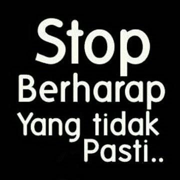 Stop berharap yang tidak Pasti