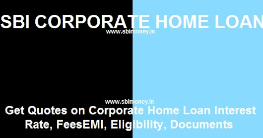 SBI Corporate Home Loan Feb 2017 - Interest Rate, Eligibility, EMI, Documents Online