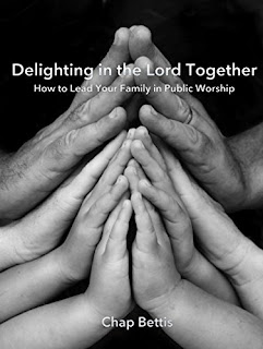 Delighting in the Lord Together: How to Lead Your Family in Public Worship by Chap Bettis