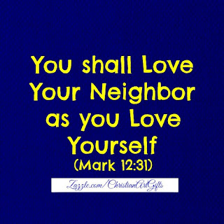 You shall love your neighbor as you love yourself Mark 12:31