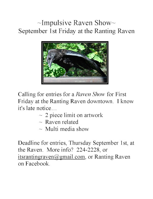 ~Impulsive Raven Show~ September First Friday at the Ranting Raven   Calling for entries for a Raven Show for First Friday at the Ranting Raven downtown.  I know it's late notice . .                ~  2 piece limit on artwork               ~  Raven related                ~  Multi media show  Deadline for entries, Thursday September 1st, at the Raven.  More info?  224-2228, or itsrantingraven@gmail.com, or Ranting Raven on Facebook