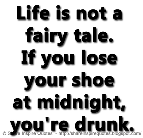 Life Is Not A Fairy Tale If You Lose Your Shoe At Midnight Youre