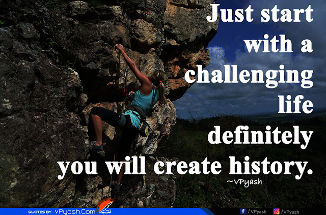 Just start with a challenging life definitely you will create history inspiring quotes
