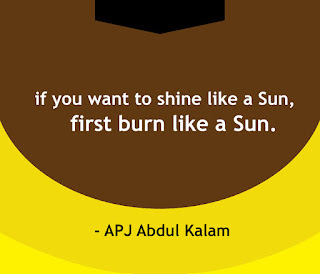 If you want to shine like a Sun, then first burn like a Sun, Quote by APJ Abdul Kalam, 'the missile man of India'