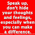 Speak up, don't hide your thoughts and feelings, especially when you can make a difference.