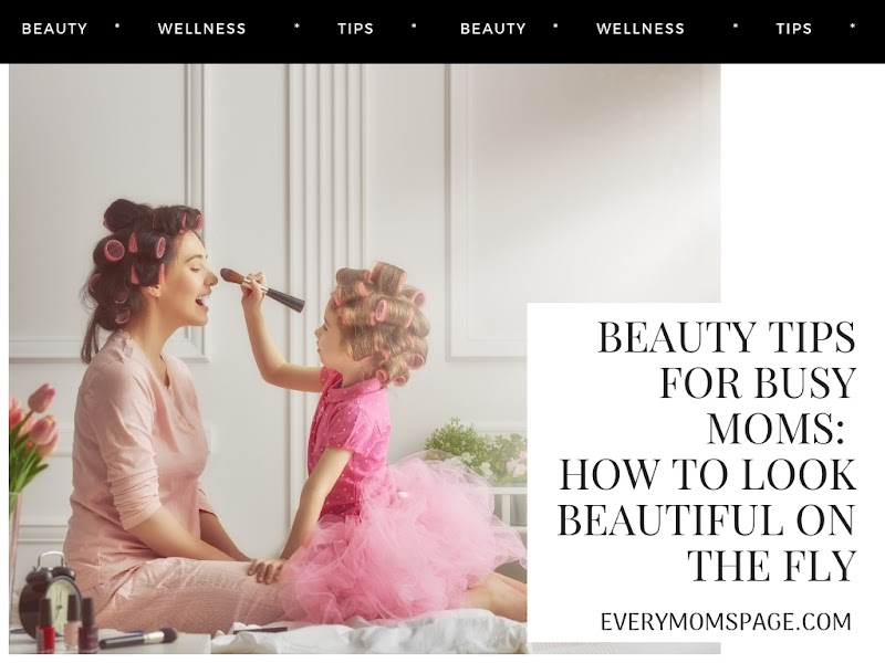 Beauty Tips for Busy Moms: How to Look Beautiful On the Fly