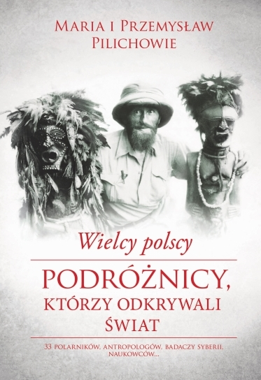 Wielcy polscy podróżnicy, którzy odkrywali świat -  Maria Pilich, Przemysław Pilich