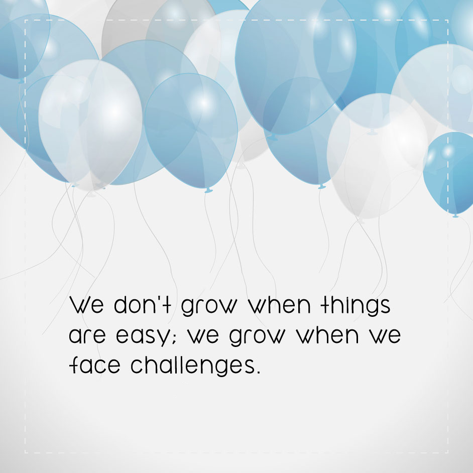 We don't grow when things are easy; we grow when we face challenges.
