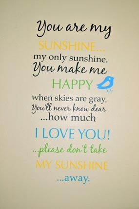 You are my Sunshine... my only sunshine. You make me happy ...  You are my Suns...