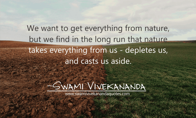 We want to get everything from nature, but we find in the long run that nature takes everything from us — depletes us, and casts us aside. - Swami Vivekananda (Work and Its Secret)