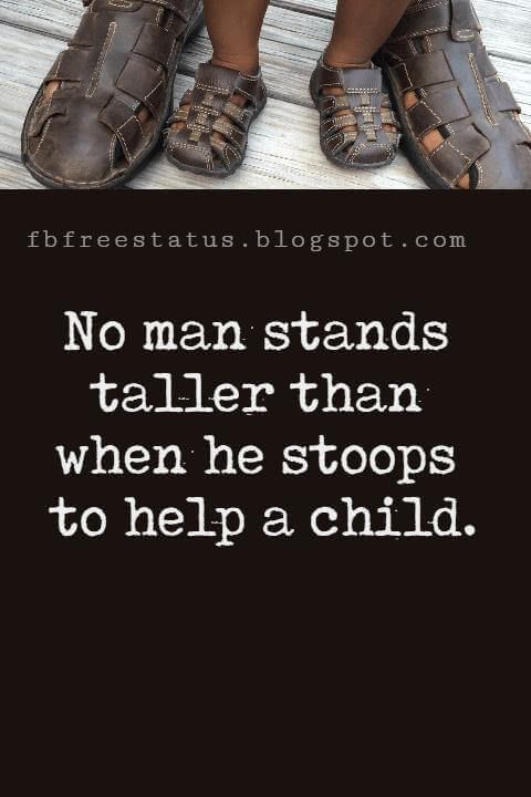 """Inspirational Fathers Day Quotes, """"No man stands taller than when he stoops to help a child."""" - Abraham Lincoln"""