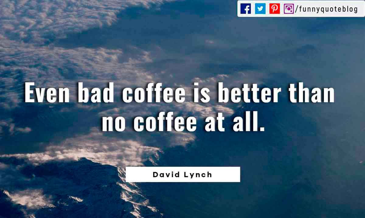 Even bad coffee is better than no coffee at all.― David Lynch Quote