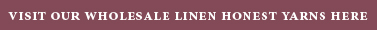VISIT OUR WHOLESALE LINEN HONEST YARNS HERE