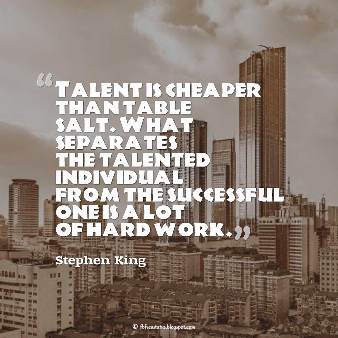 "Talent Quote; ""Talent is cheaper than table salt. What separates the talented individual from the successful one is a lot of hard work."" ― Stephen King"