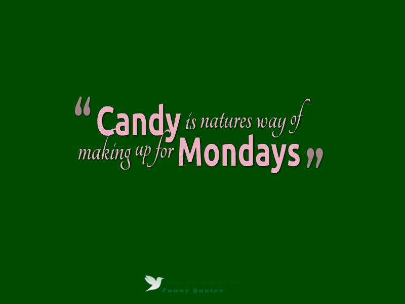 Candy is natures way of making up for Mondays