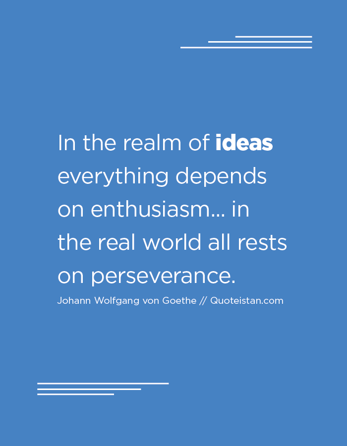 In the realm of ideas everything depends on enthusiasm... in the real world all rests on perseverance.