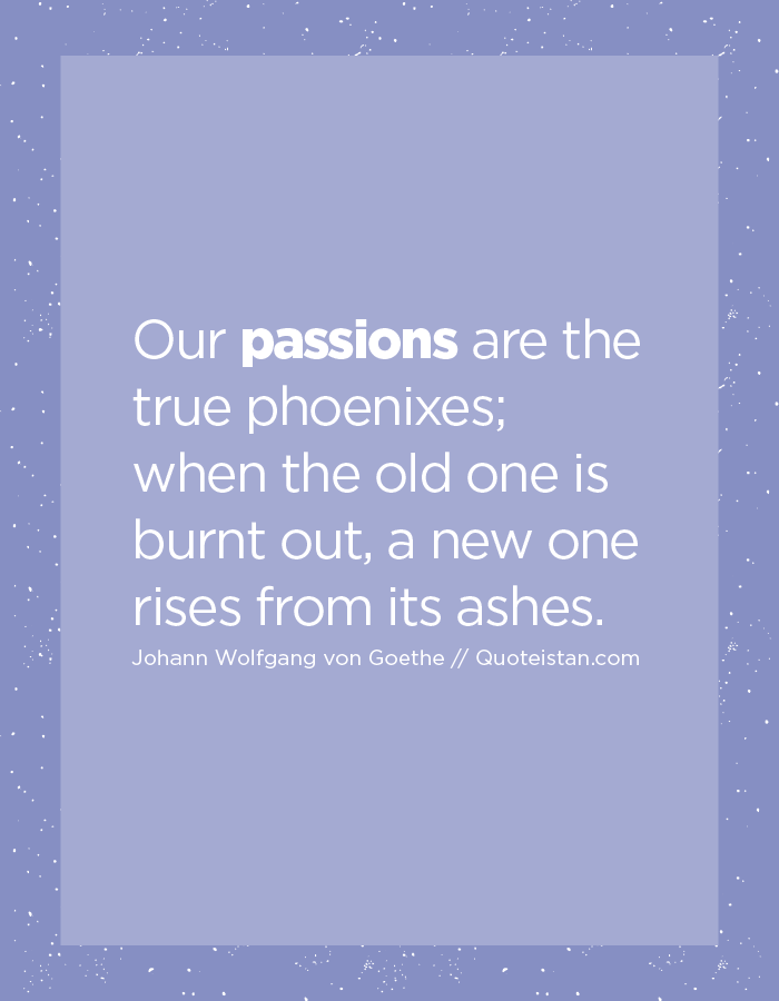 Our passions are the true phoenixes; when the old one is burnt out, a new one rises from its ashes.