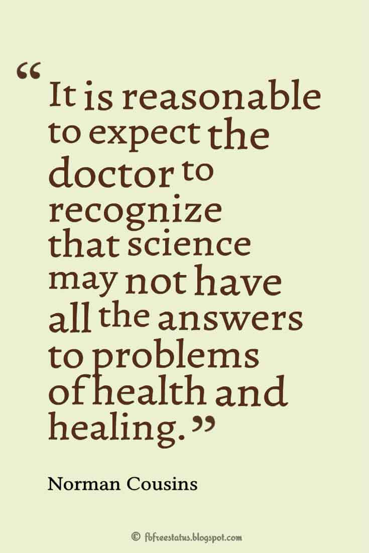 """It is reasonable to expect the doctor to recognize that science may not have all the answers to problems of health and healing."" ― Norman Cousins"