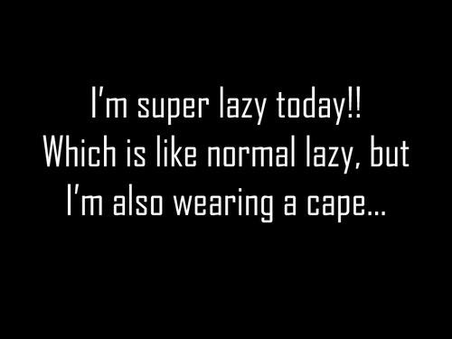 I'm Super Lazy Today!!! Which is like normal lazy, but I'm also wearing a cape...