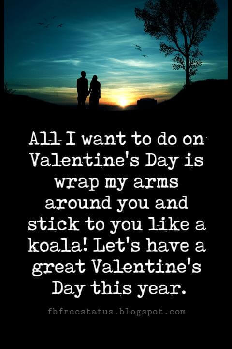 Happy Valentines Day Messages, All I want to do on Valentine's Day is wrap my arms around you and stick to you like a koala! Let's have a great Valentine's Day this year.