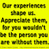 Our experiences shape us.  Appreciate them, for you wouldn't be the person you are without them.