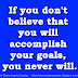 If you don't believe that you will accomplish your goals, you never will.
