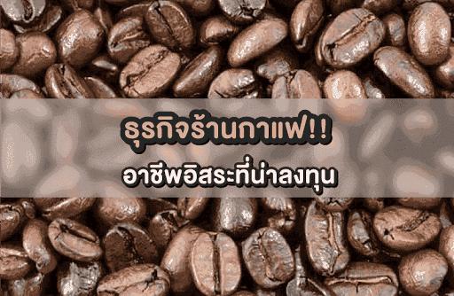 ธุรกิจร้านกาแฟ อาชีพอิสระที่น่าลงทุน