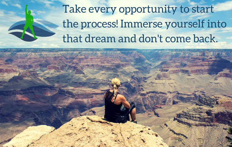 Take every opportunity to start the process! Immerse yourself into that dream and don't come back.