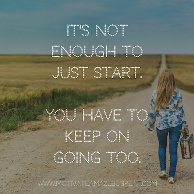 "Super Motivational Quotes: ""It's not enough to just start. You have to keep on going too."""