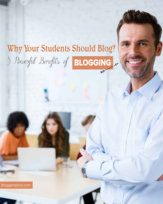 BloggerSpice – Smart Money, How-to, Business Startup!: Why Your Students Should Blog: 5 Powerful Benefits of Blogging