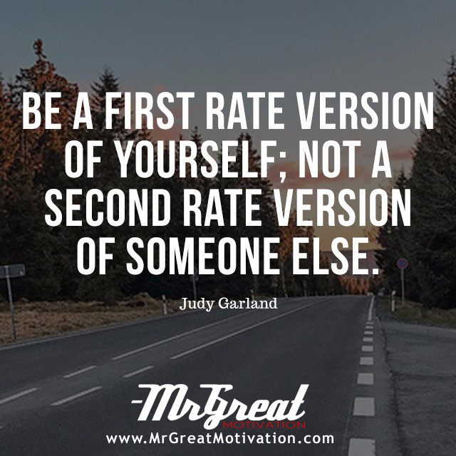Be a first-rate version of yourself, instead of a second-rate version of somebody else. - Judy Garland